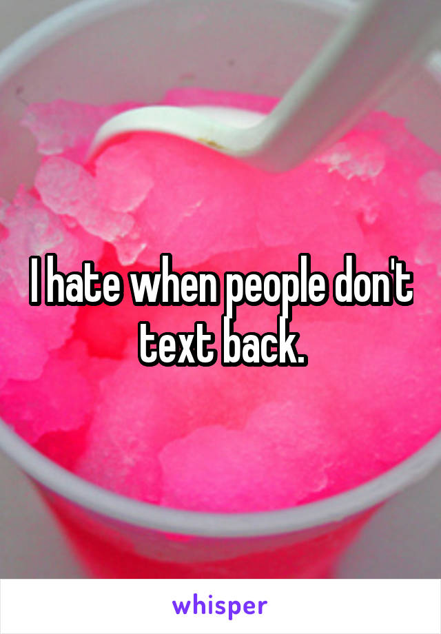 I hate when people don't text back.