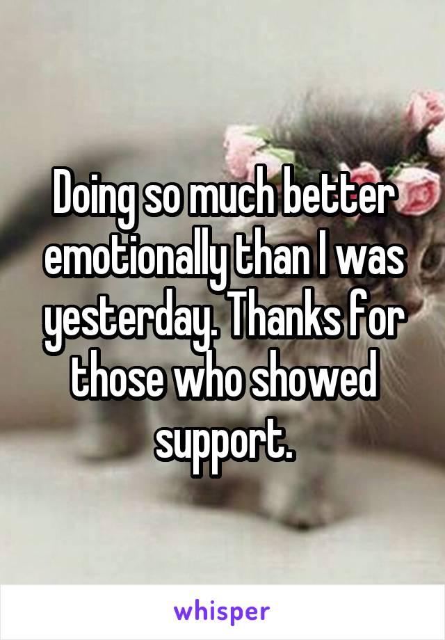 Doing so much better emotionally than I was yesterday. Thanks for those who showed support.