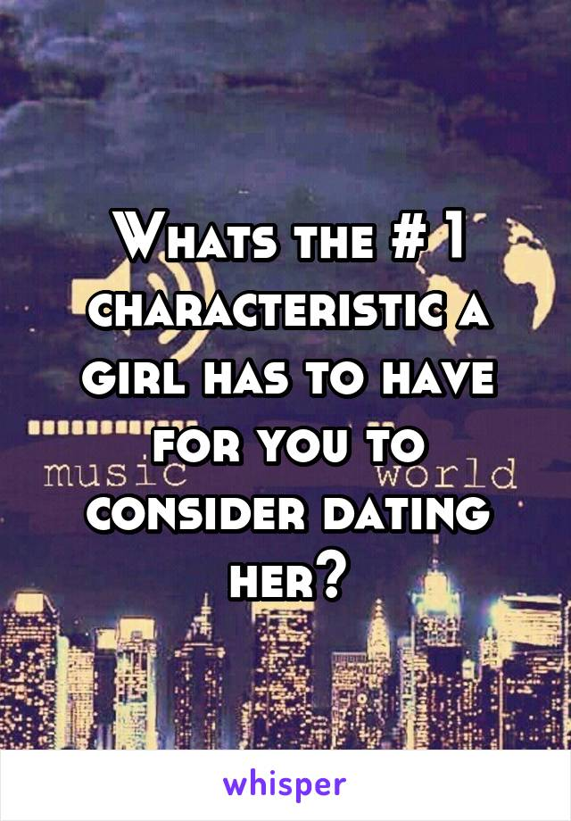 Whats the # 1 characteristic a girl has to have for you to consider dating her?