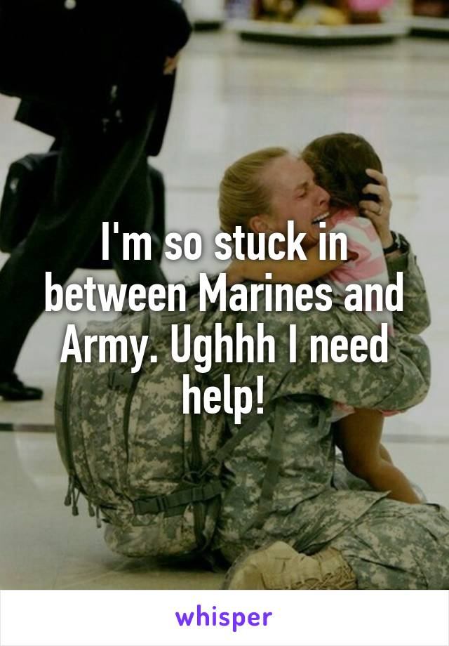 I'm so stuck in between Marines and Army. Ughhh I need help!