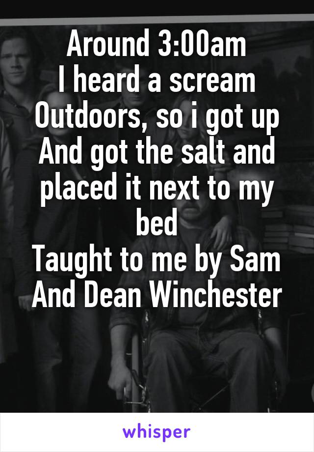 Around 3:00am I heard a scream Outdoors, so i got up And got the salt and placed it next to my bed Taught to me by Sam And Dean Winchester
