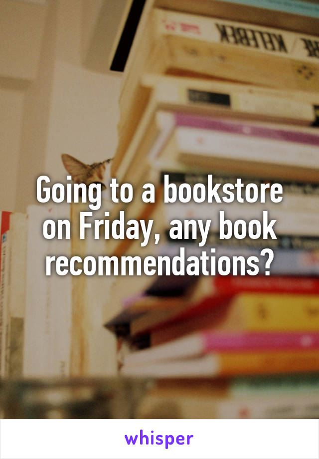 Going to a bookstore on Friday, any book recommendations?