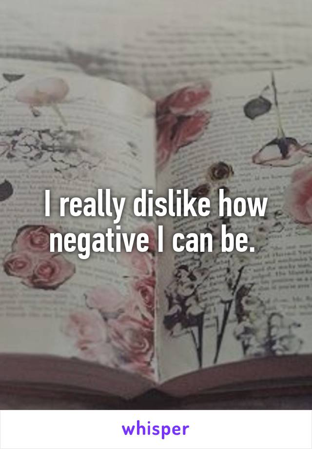 I really dislike how negative I can be.