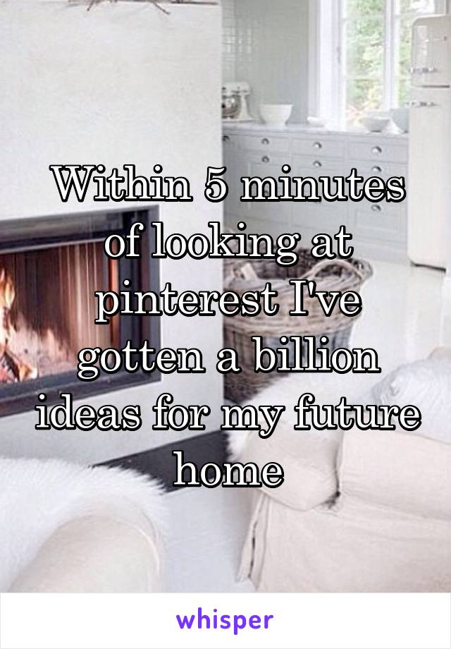 Within 5 minutes of looking at pinterest I've gotten a billion ideas for my future home