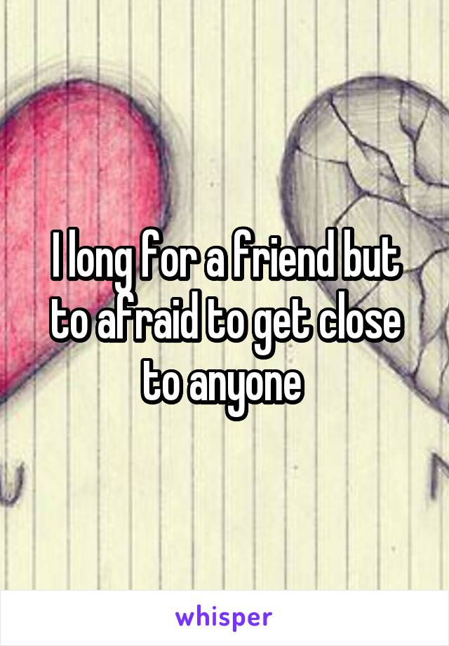 I long for a friend but to afraid to get close to anyone