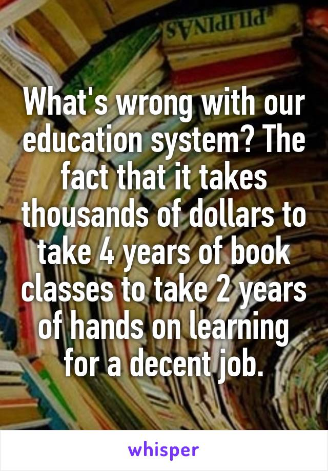 What's wrong with our education system? The fact that it takes thousands of dollars to take 4 years of book classes to take 2 years of hands on learning for a decent job.