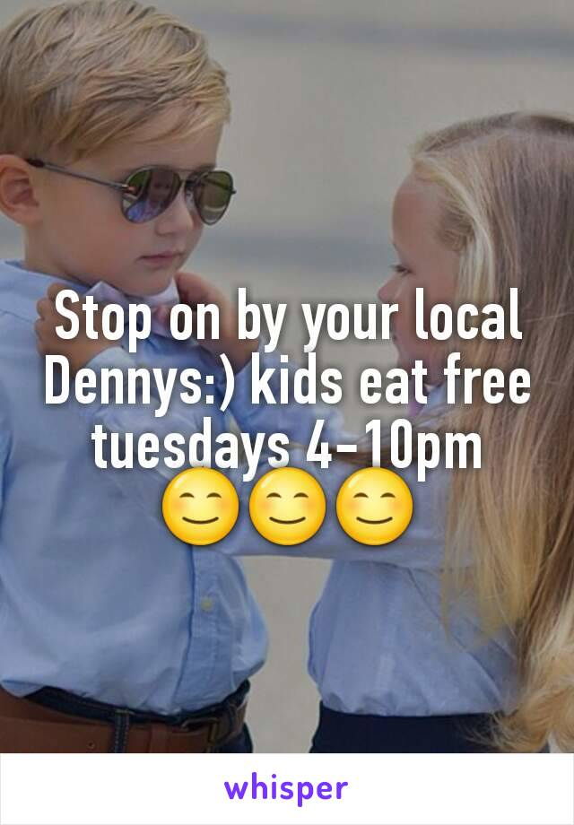 Stop on by your local Dennys:) kids eat free tuesdays 4-10pm 😊😊😊