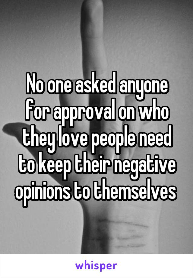 No one asked anyone for approval on who they love people need to keep their negative opinions to themselves