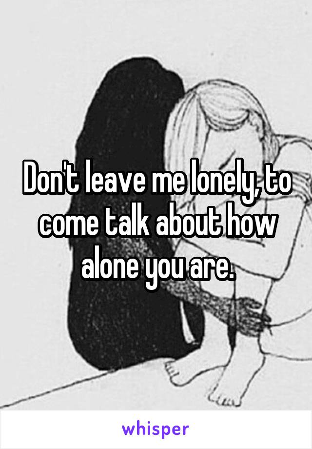 Don't leave me lonely, to come talk about how alone you are.