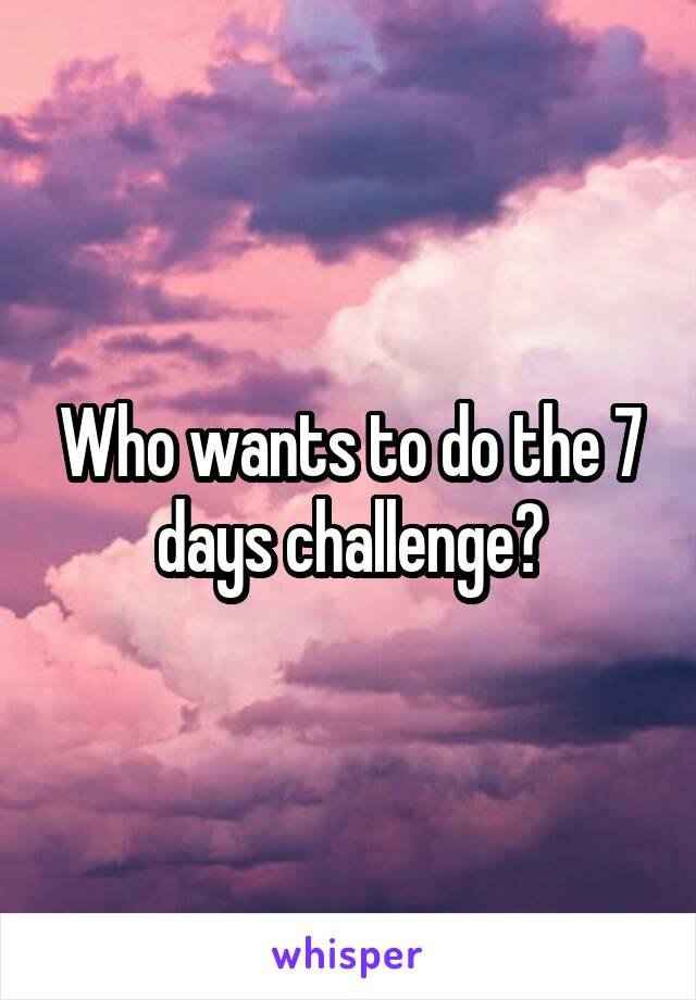 Who wants to do the 7 days challenge?