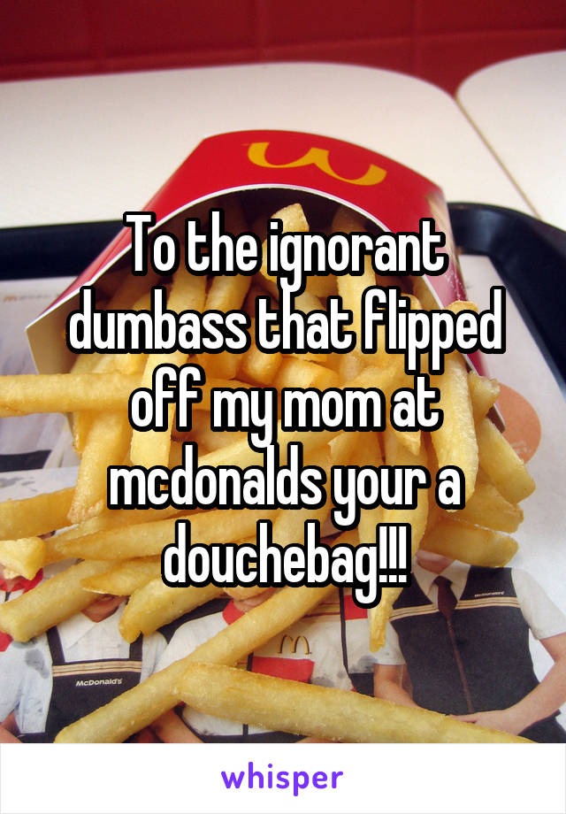 To the ignorant dumbass that flipped off my mom at mcdonalds your a douchebag!!!