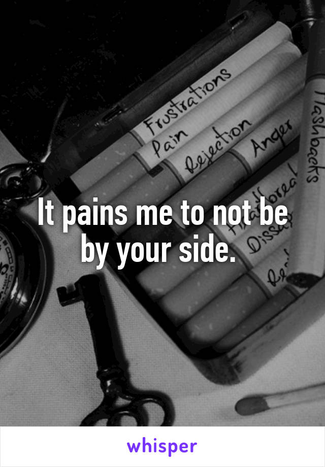 It pains me to not be by your side.