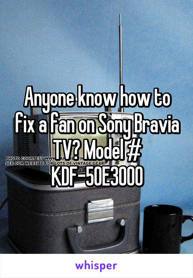 Anyone know how to fix a fan on Sony Bravia TV? Model # KDF-50E3000