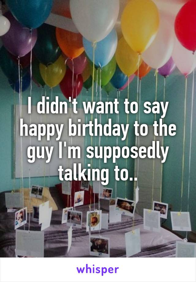 I didn't want to say happy birthday to the guy I'm supposedly talking to..