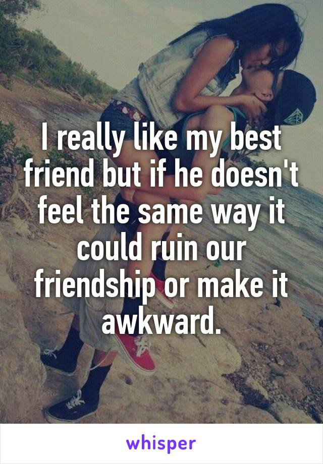 I really like my best friend but if he doesn't feel the same way it could ruin our friendship or make it awkward.