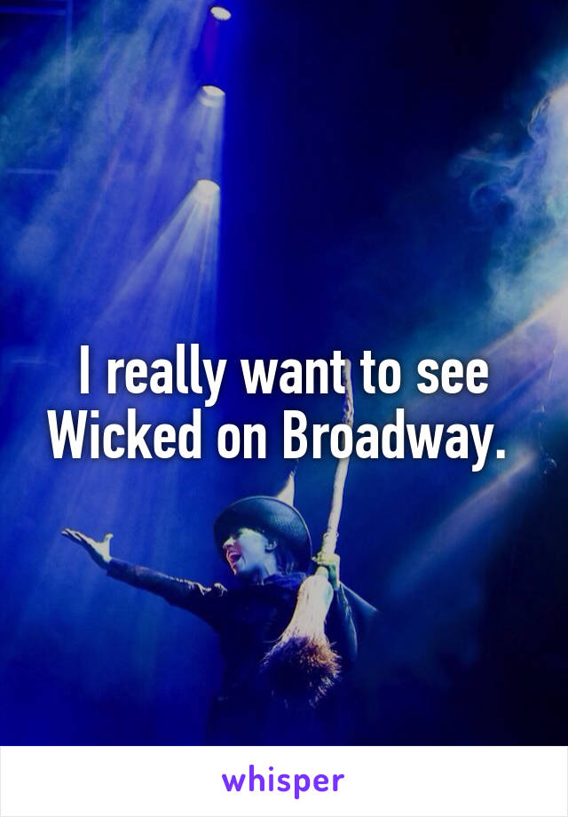 I really want to see Wicked on Broadway.