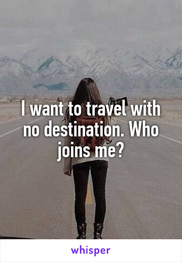 I want to travel with no destination. Who joins me?
