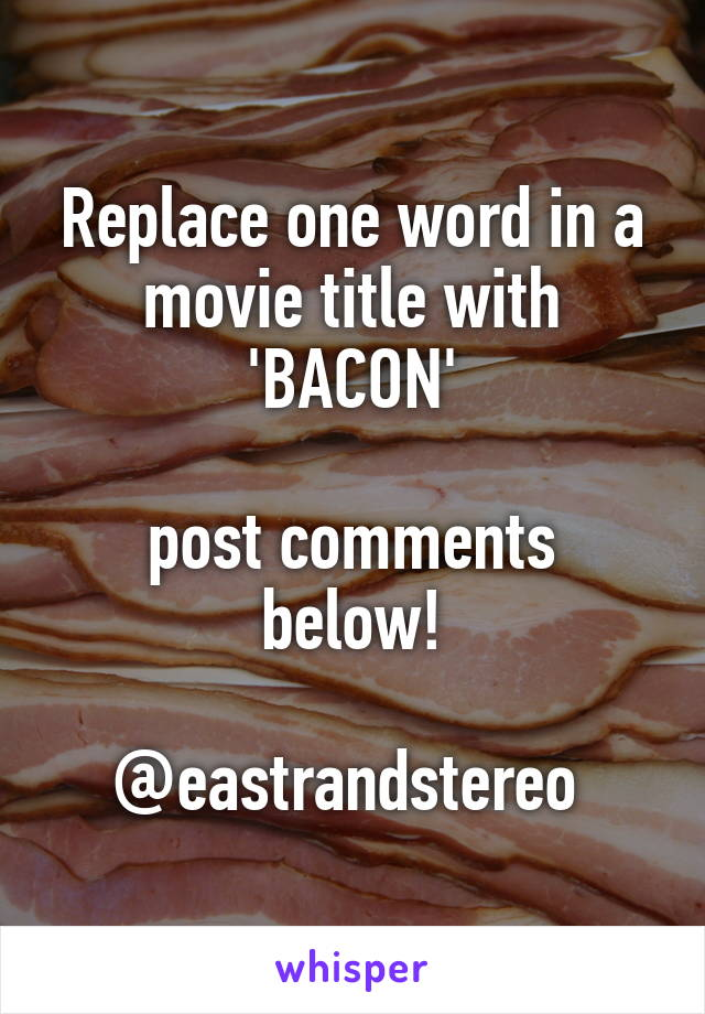 Replace one word in a movie title with 'BACON'  post comments below!  @eastrandstereo