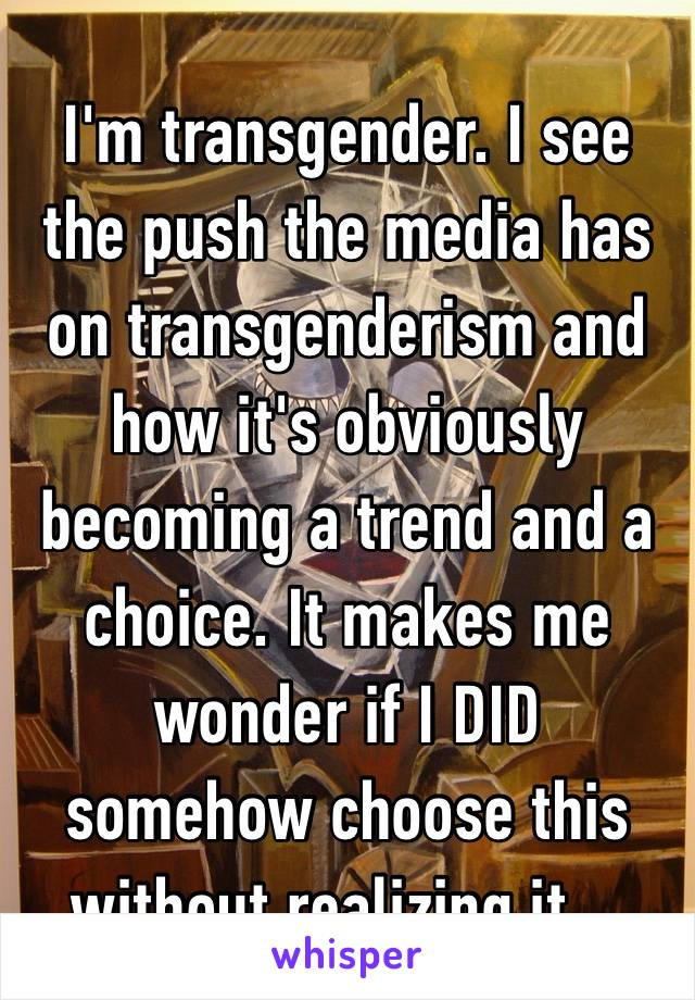 I'm transgender. I see the push the media has on transgenderism and how it's obviously becoming a trend and a choice. It makes me wonder if I DID somehow choose this without realizing it…