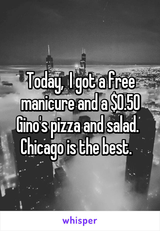 Today,  I got a free manicure and a $0.50 Gino's pizza and salad.   Chicago is the best.