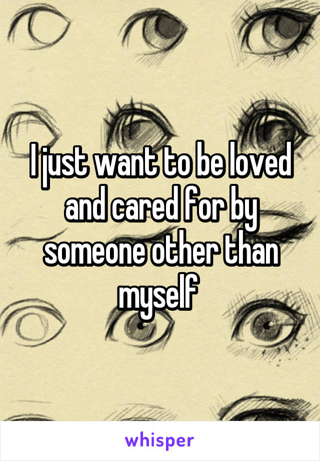 I just want to be loved and cared for by someone other than myself