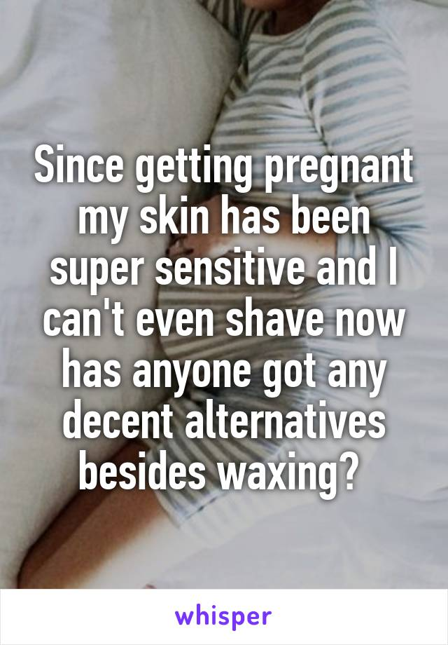 Since getting pregnant my skin has been super sensitive and I can't even shave now has anyone got any decent alternatives besides waxing?