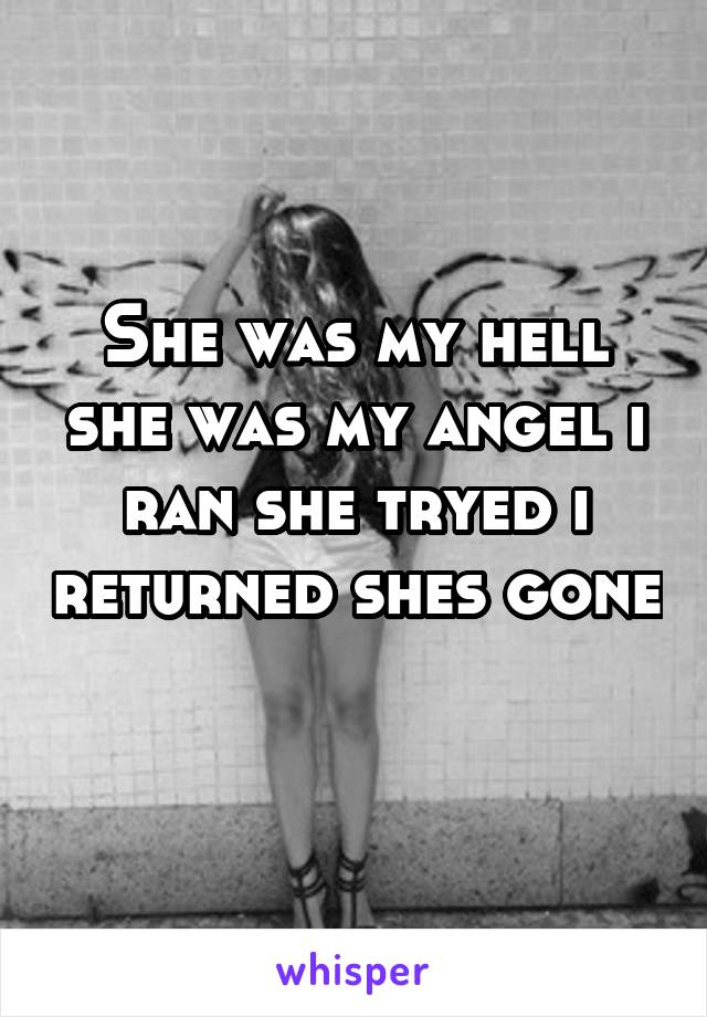 She was my hell she was my angel i ran she tryed i returned shes gone