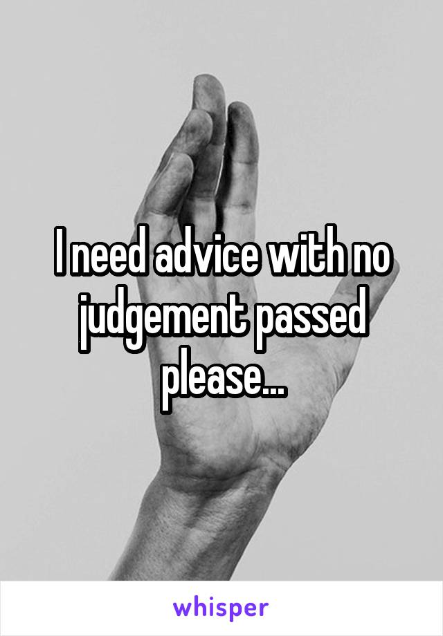 I need advice with no judgement passed please...