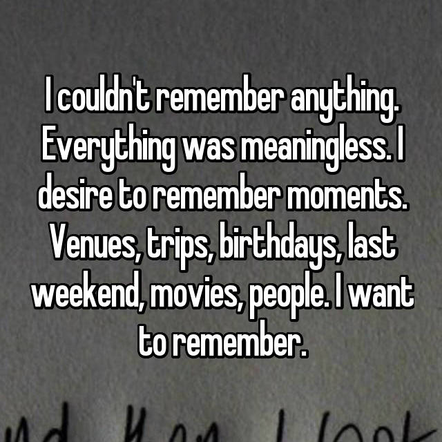 I couldn't remember anything. Everything was meaningless. I desire to remember moments. Venues, trips, birthdays, last weekend, movies, people. I want to remember.