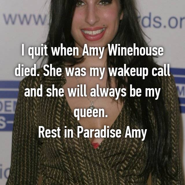 I quit when Amy Winehouse died. She was my wakeup call and she will always be my queen.  Rest in Paradise Amy