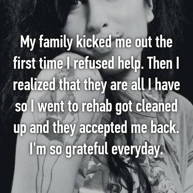 My family kicked me out the first time I refused help. Then I realized that they are all I have so I went to rehab got cleaned up and they accepted me back. I'm so grateful everyday.