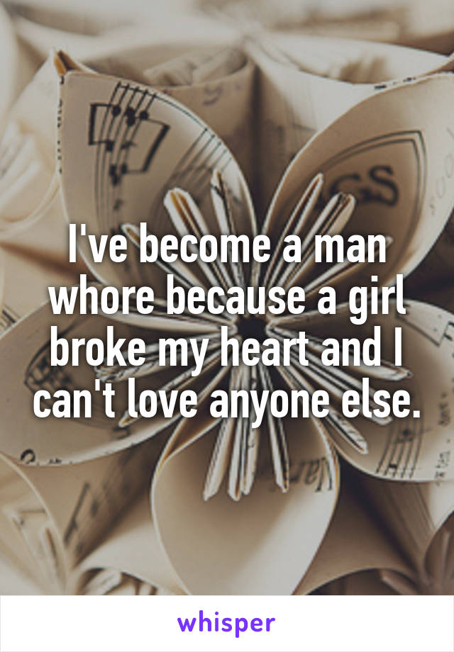 I've become a man whore because a girl broke my heart and I can't love anyone else.