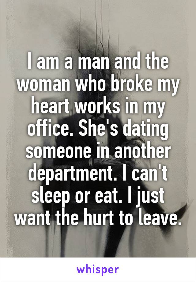 I am a man and the woman who broke my heart works in my office. She's dating someone in another department. I can't sleep or eat. I just want the hurt to leave.