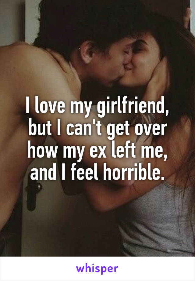 I love my girlfriend, but I can't get over how my ex left me, and I feel horrible.