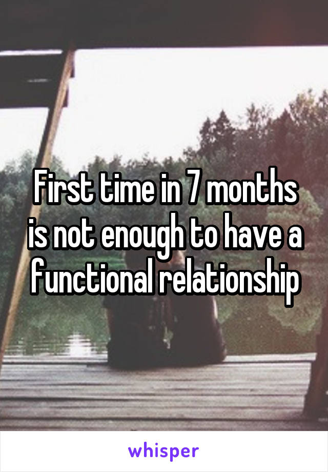 First time in 7 months is not enough to have a functional relationship