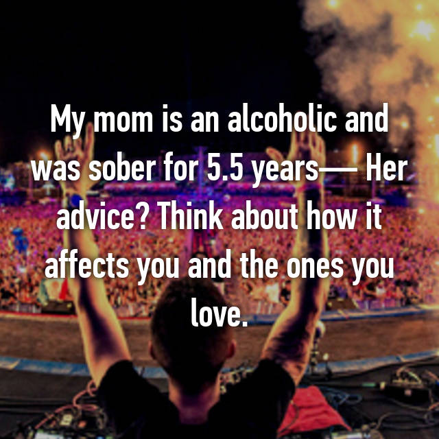 My mom is an alcoholic and was sober for 5.5 years— Her advice? Think about how it affects you and the ones you love.