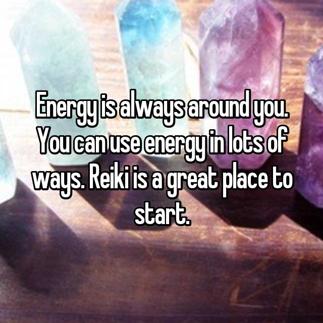 Energy is always around you. You can use energy in lots of ways. Reiki is a great place to start.