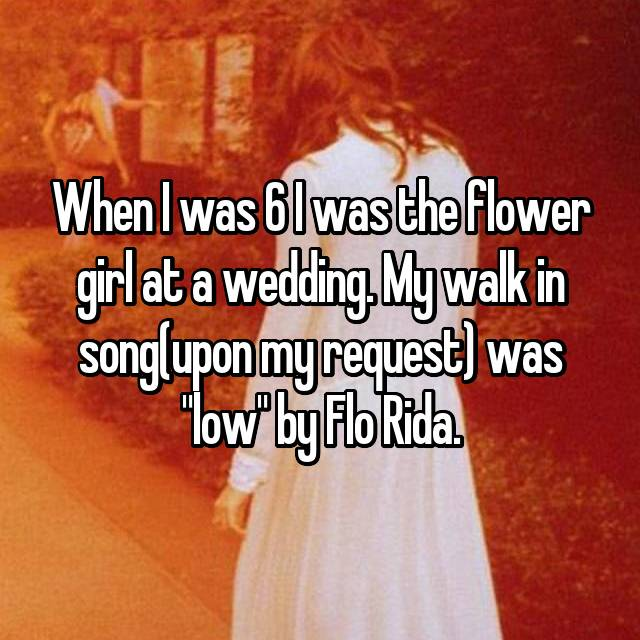 "When I was 6 I was the flower girl at a wedding. My walk in song(upon my request) was ""low"" by Flo Rida."