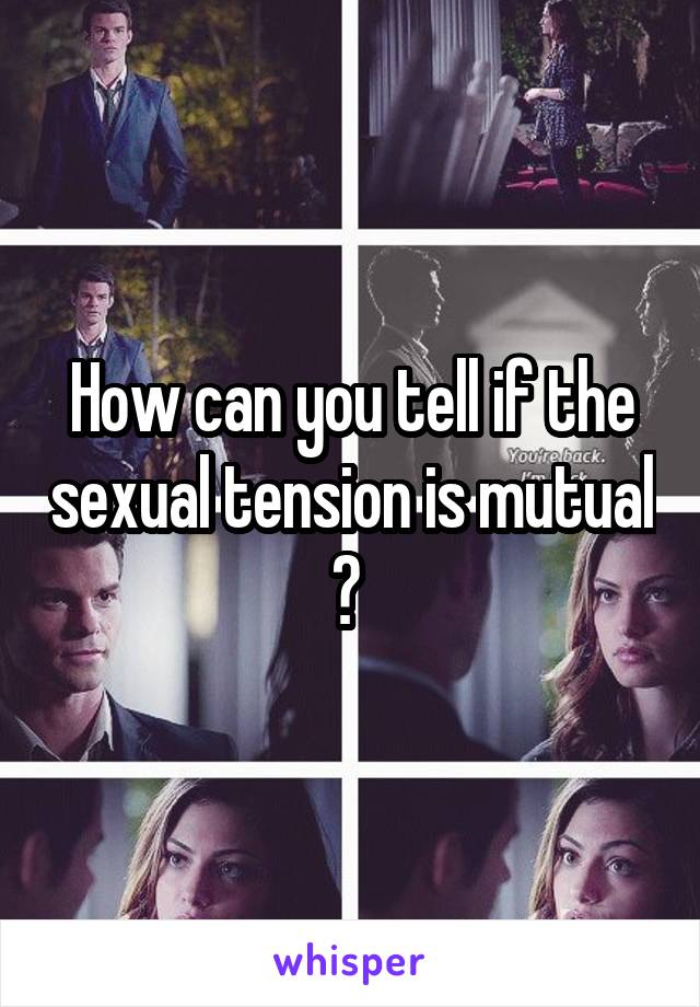 How to tell if sexual tension is mutual