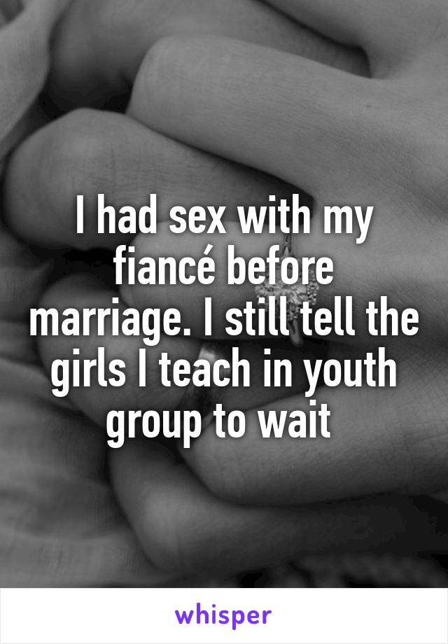 I had sex with my fiancé before marriage. I still tell the girls I teach in youth group to wait