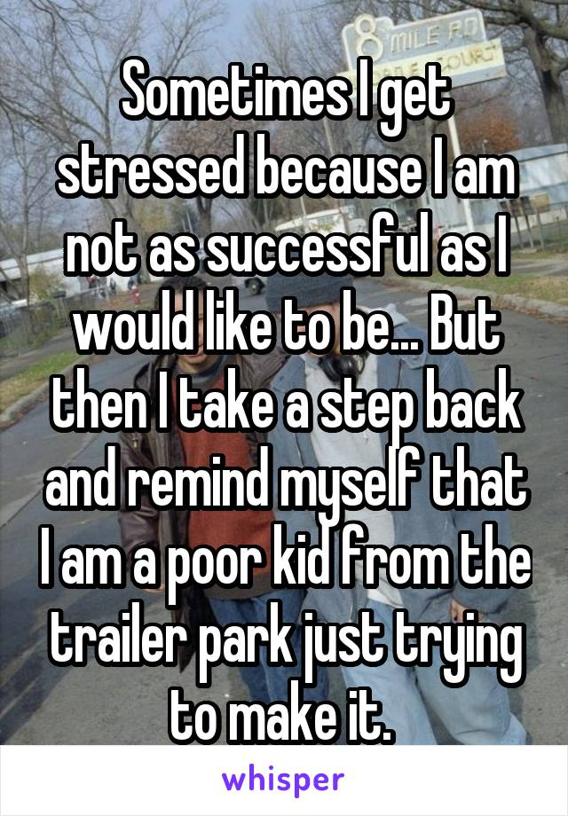 Sometimes I get stressed because I am not as successful as I would like to be... But then I take a step back and remind myself that I am a poor kid from the trailer park just trying to make it.