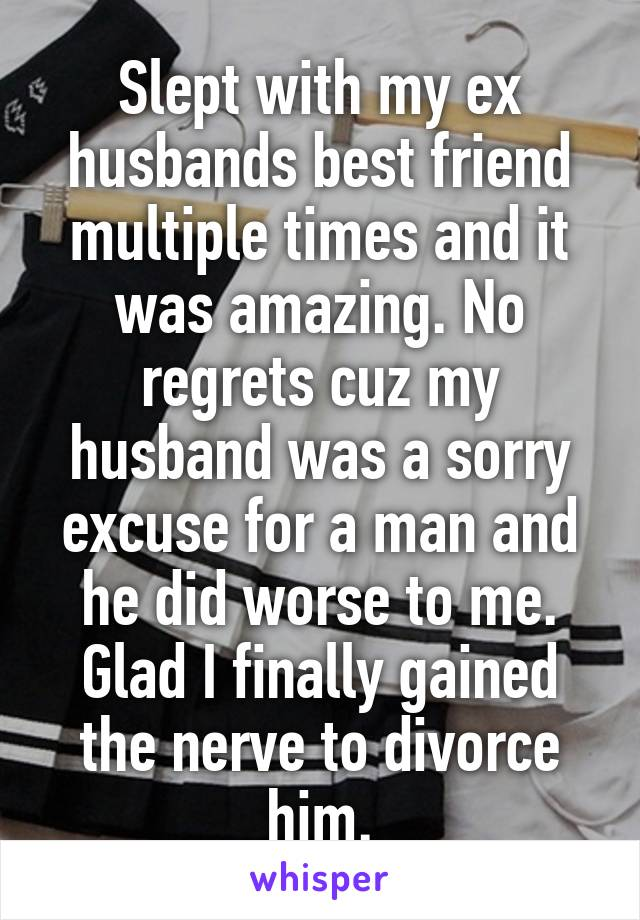 Slept with my ex husbands best friend multiple times and it was