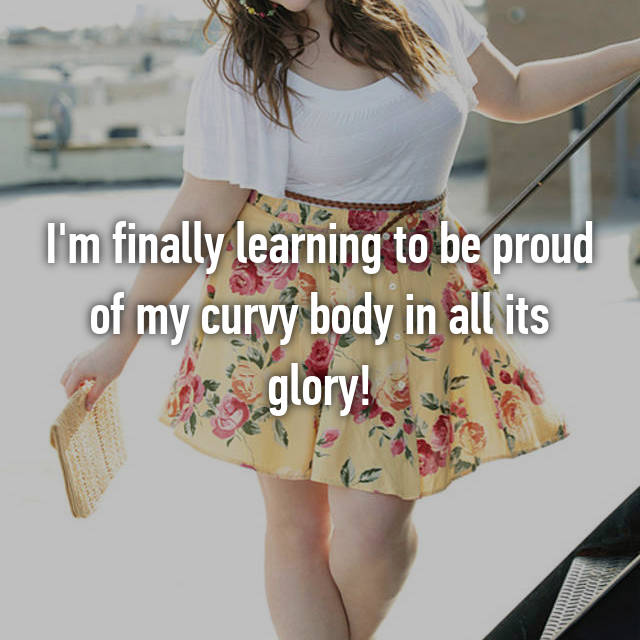 I'm finally learning to be proud of my curvy body in all its glory!