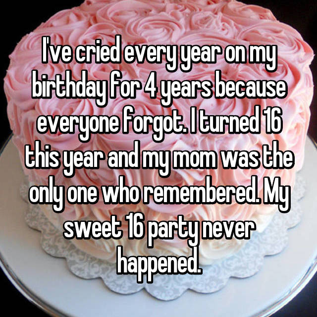 I've cried every year on my birthday for 4 years because everyone forgot. I turned 16 this year and my mom was the only one who remembered. My sweet 16 party never happened.