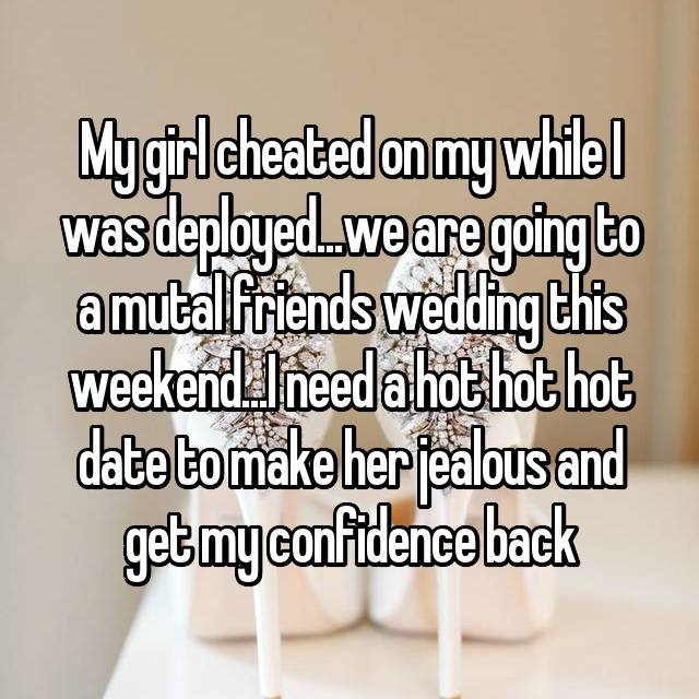 My girl cheated on my while I was deployed...we are going to a mutal friends wedding this weekend...I need a hot hot hot date to make her jealous and get my confidence back