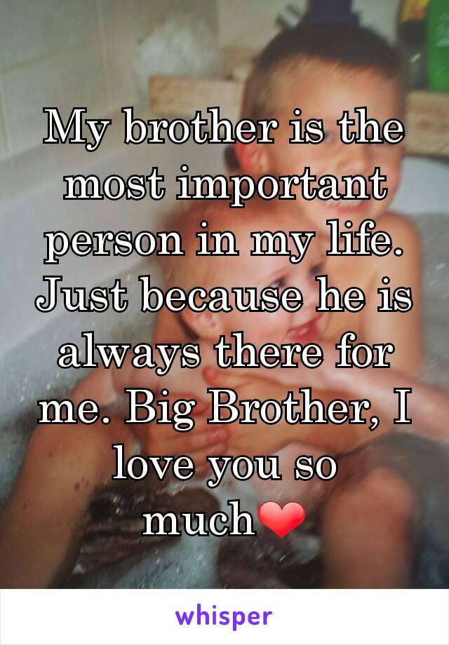 My brother is the most important person in my life  Just
