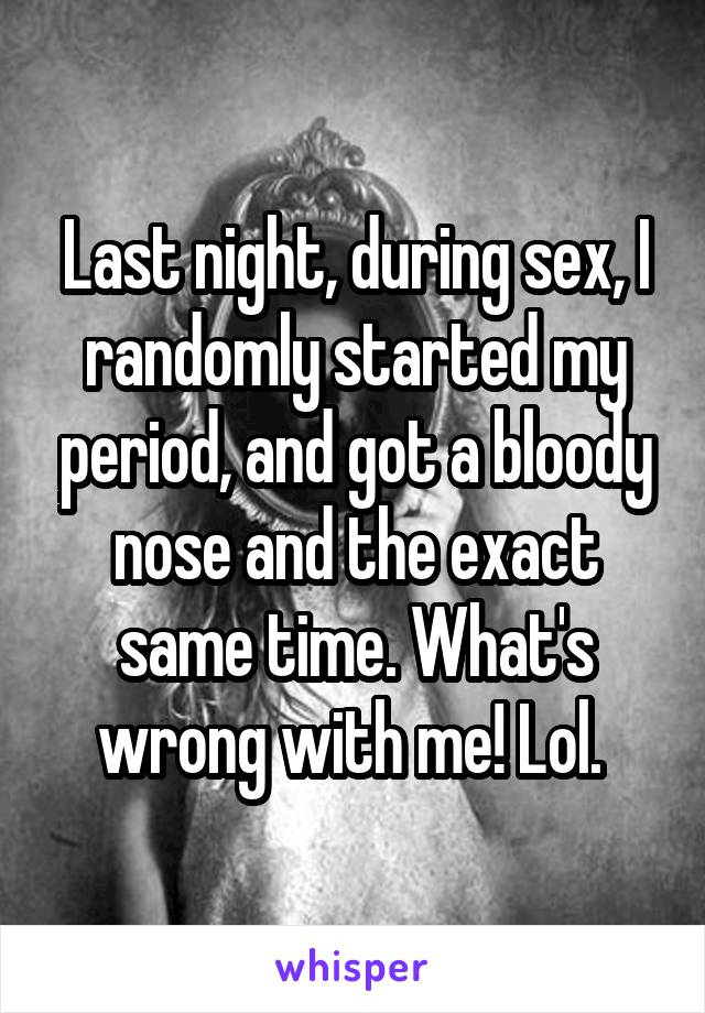Last night, during sex, I randomly started my period, and got a bloody nose and the exact same time. What's wrong with me! Lol.