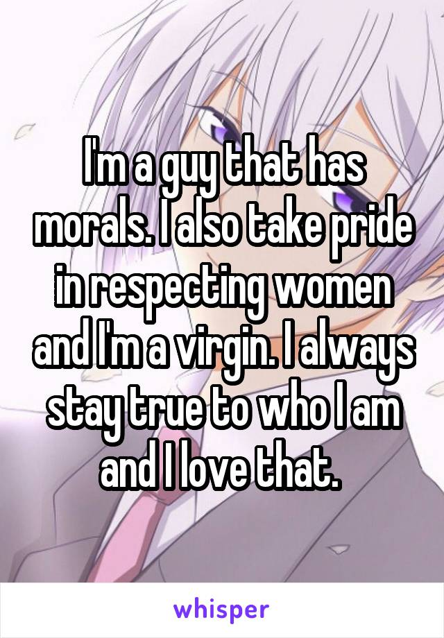 I'm a guy that has morals. I also take pride in respecting women and I'm a virgin. I always stay true to who I am and I love that.