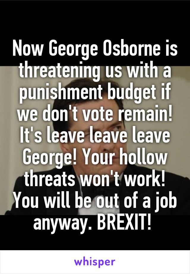 Now George Osborne is threatening us with a punishment budget if we don't vote remain! It's leave leave leave George! Your hollow threats won't work! You will be out of a job anyway. BREXIT!