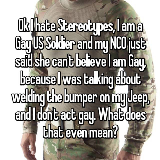 Ok I hate Stereotypes, I am a Gay US Soldier and my NCO just said she can't believe I am Gay, because I was talking about welding the bumper on my Jeep, and I don't act gay. What does that even mean?